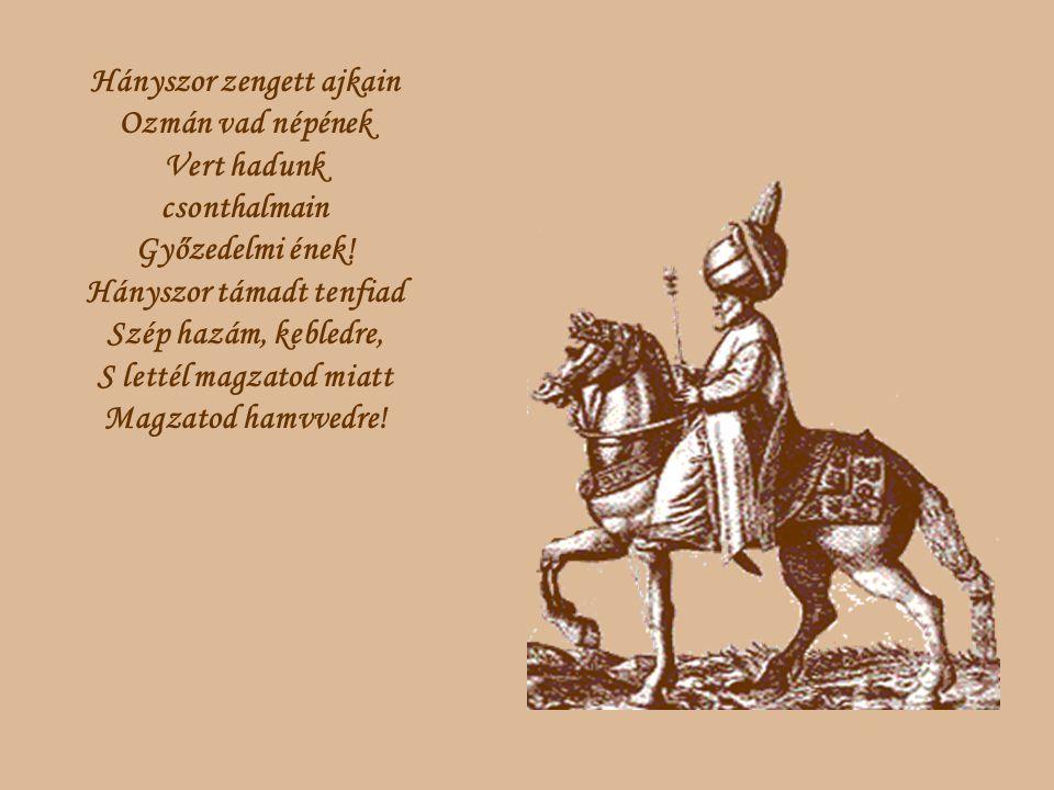 Hányszor zengett ajkain Ozmán vad népének Vert hadunk csonthalmain Győzedelmi ének.