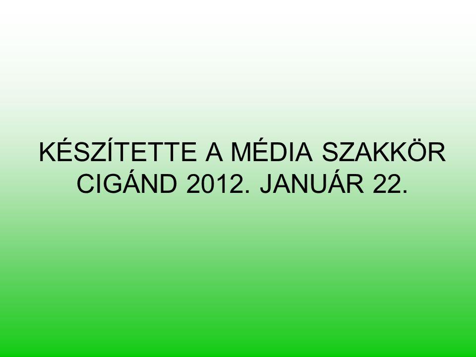 KÉSZÍTETTE A MÉDIA SZAKKÖR CIGÁND 2012. JANUÁR 22.