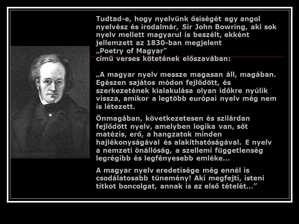 """Tudtad-e, hogy nyelvünk ősiségét egy angol nyelvész és irodalmár, Sir John Bowring, aki sok nyelv mellett magyarul is beszélt, ekként jellemzett az 1830-ban megjelent """"Poetry of Magyar című verses kötetének előszavában: """"A magyar nyelv messze magasan áll, magában. Egészen sajátos módon fejlődött, és szerkezetének kialakulása olyan időkre nyúlik vissza, amikor a legtöbb európai nyelv még nem is létezett."""
