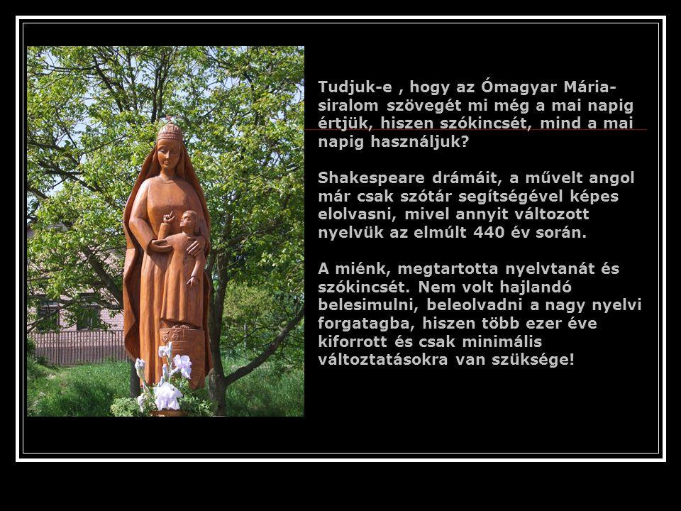 Tudjuk-e , hogy az Ómagyar Mária-siralom szövegét mi még a mai napig értjük, hiszen szókincsét, mind a mai napig használjuk