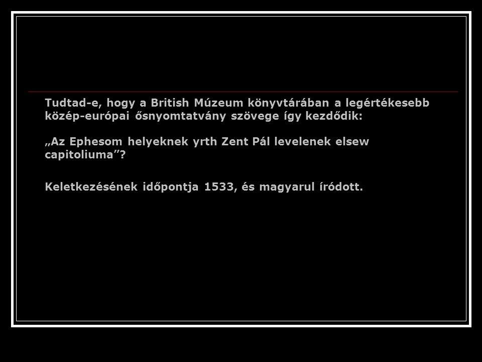 """Tudtad-e, hogy a British Múzeum könyvtárában a legértékesebb közép-európai ősnyomtatvány szövege így kezdődik: """"Az Ephesom helyeknek yrth Zent Pál levelenek elsew capitoliuma"""