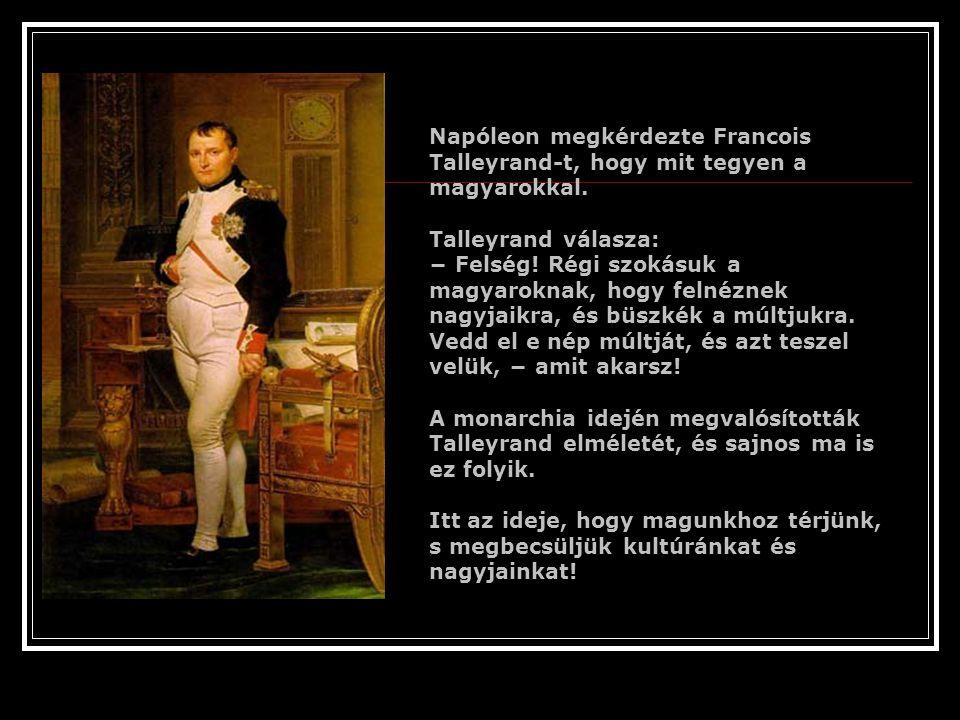 Napóleon megkérdezte Francois Talleyrand-t, hogy mit tegyen a magyarokkal.