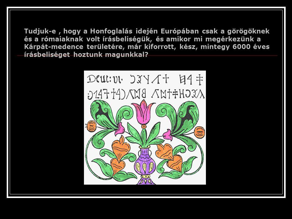 Tudjuk-e , hogy a Honfoglalás idején Európában csak a görögöknek és a rómaiaknak volt írásbeliségük, és amikor mi megérkezünk a Kárpát-medence területére, már kiforrott, kész, mintegy 6000 éves írásbeliséget hoztunk magunkkal