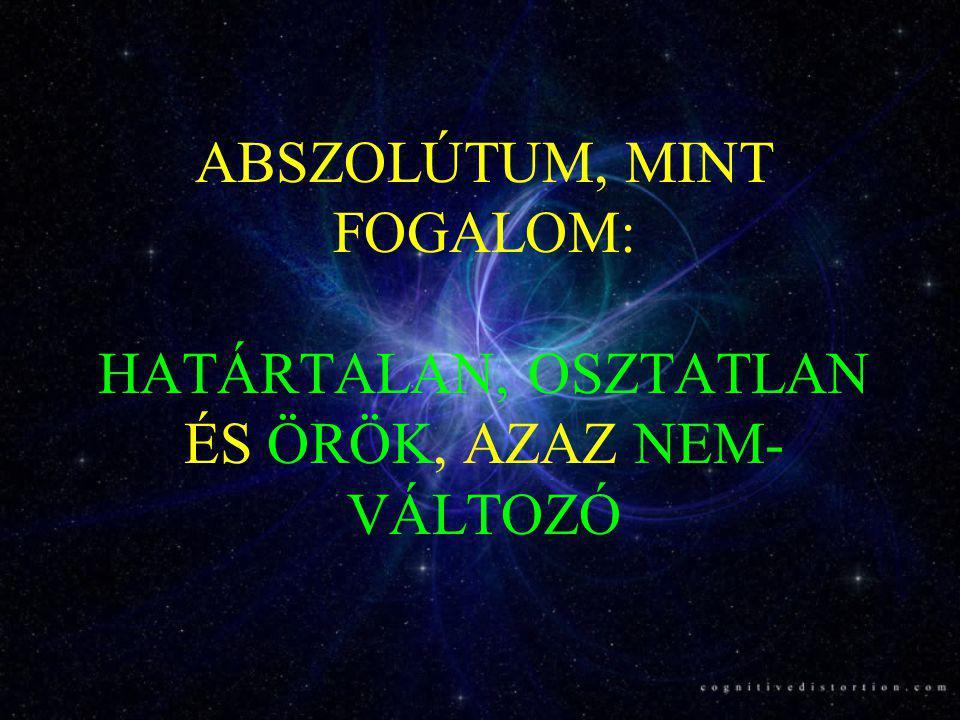 ABSZOLÚTUM, MINT FOGALOM: HATÁRTALAN, OSZTATLAN ÉS ÖRÖK, AZAZ NEM-VÁLTOZÓ