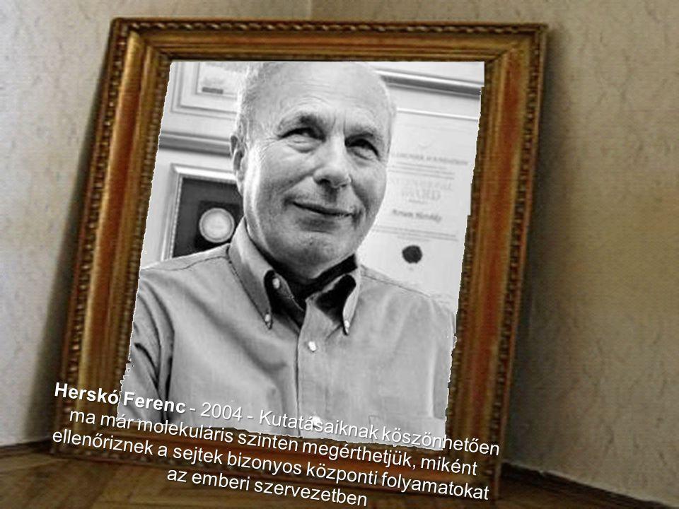 Herskó Ferenc - 2004 - Kutatásaiknak köszönhetően ma már molekuláris szinten megérthetjük, miként ellenőriznek a sejtek bizonyos központi folyamatokat az emberi szervezetben
