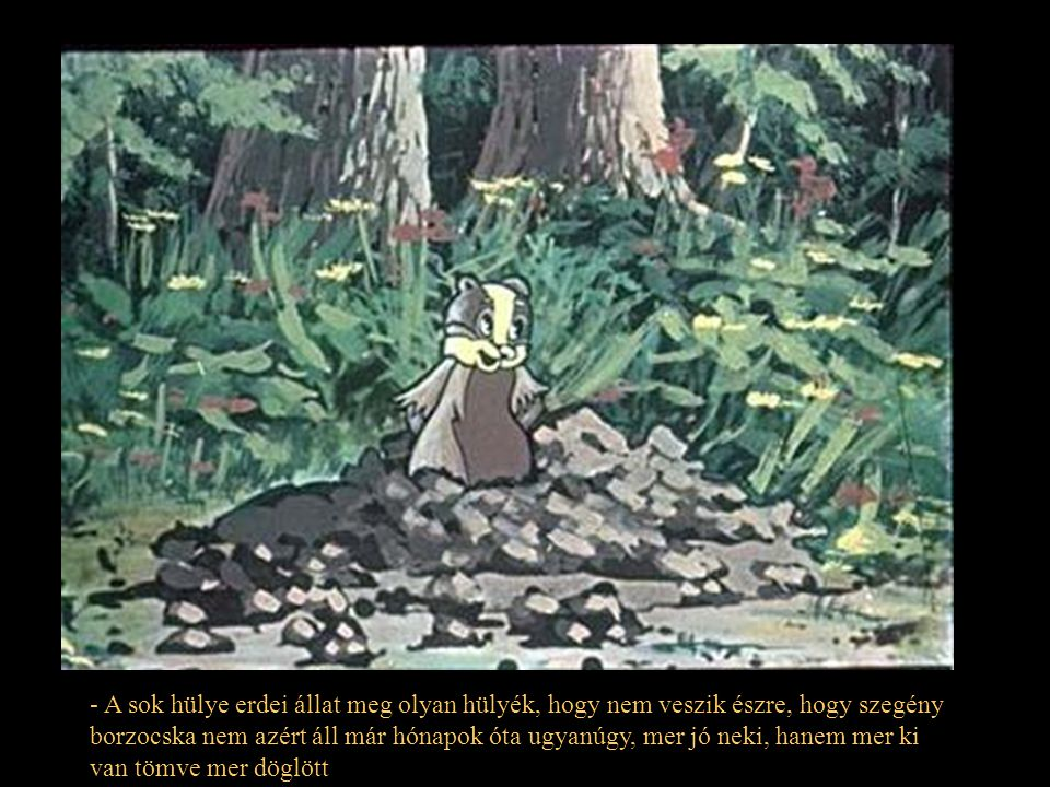 - A sok hülye erdei állat meg olyan hülyék, hogy nem veszik észre, hogy szegény borzocska nem azért áll már hónapok óta ugyanúgy, mer jó neki, hanem mer ki van tömve mer döglött