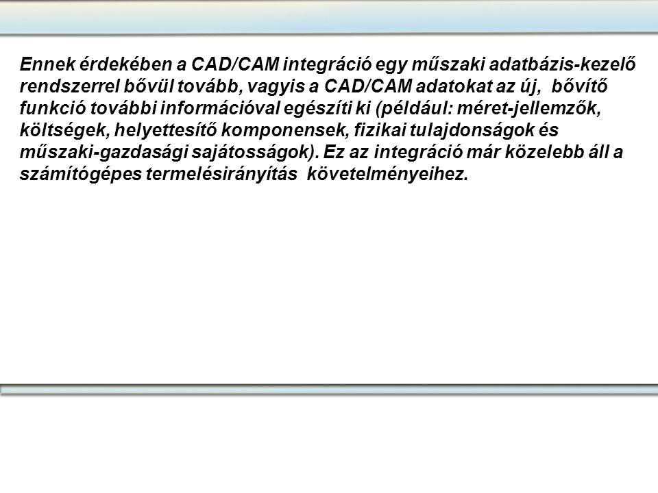 Ennek érdekében a CAD/CAM integráció egy műszaki adatbázis-kezelő rendszerrel bővül tovább, vagyis a CAD/CAM adatokat az új, bővítő funkció további információval egészíti ki (például: méret-jellemzők, költségek, helyettesítő komponensek, fizikai tulajdonságok és műszaki-gazdasági sajátosságok). Ez az integráció már közelebb áll a számítógépes termelésirányítás követelményeihez.