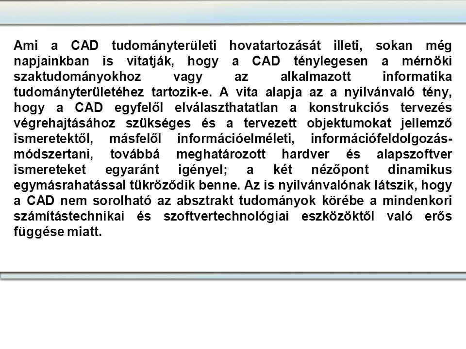 Ami a CAD tudományterületi hovatartozását illeti, sokan még napjainkban is vitatják, hogy a CAD ténylegesen a mérnöki szaktudományokhoz vagy az alkalmazott informatika tudományterületéhez tartozik-e. A vita alapja az a nyilvánvaló tény, hogy a CAD egyfelől elválaszthatatlan a konstrukciós tervezés végrehajtásához szükséges és a tervezett objektumokat jellemző ismeretektől, másfelől információelméleti, információfeldolgozás-módszertani, továbbá meghatározott hardver és alapszoftver ismereteket egyaránt igényel; a két nézőpont dinamikus egymásrahatással tükröződik benne. Az is nyilvánvalónak látszik, hogy a CAD nem sorolható az absztrakt tudományok körébe a mindenkori számítástechnikai és szoftvertechnológiai eszközöktől való erős függése miatt.