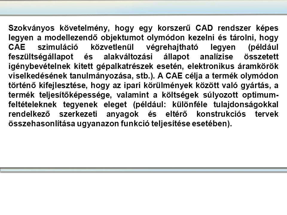 Szokványos követelmény, hogy egy korszerű CAD rendszer képes legyen a modellezendő objektumot olymódon kezelni és tárolni, hogy CAE szimuláció közvetlenül végrehajtható legyen (például feszültségállapot és alakváltozási állapot analízise összetett igénybevételnek kitett gépalkatrészek esetén, elektronikus áramkörök viselkedésének tanulmányozása, stb.). A CAE célja a termék olymódon történő kifejlesztése, hogy az ipari körülmények között való gyártás, a termék teljesítőképessége, valamint a költségek súlyozott optimum-feltételeknek tegyenek eleget (például: különféle tulajdonságokkal rendelkező szerkezeti anyagok és eltérő konstrukciós tervek összehasonlítása ugyanazon funkció teljesítése esetében).