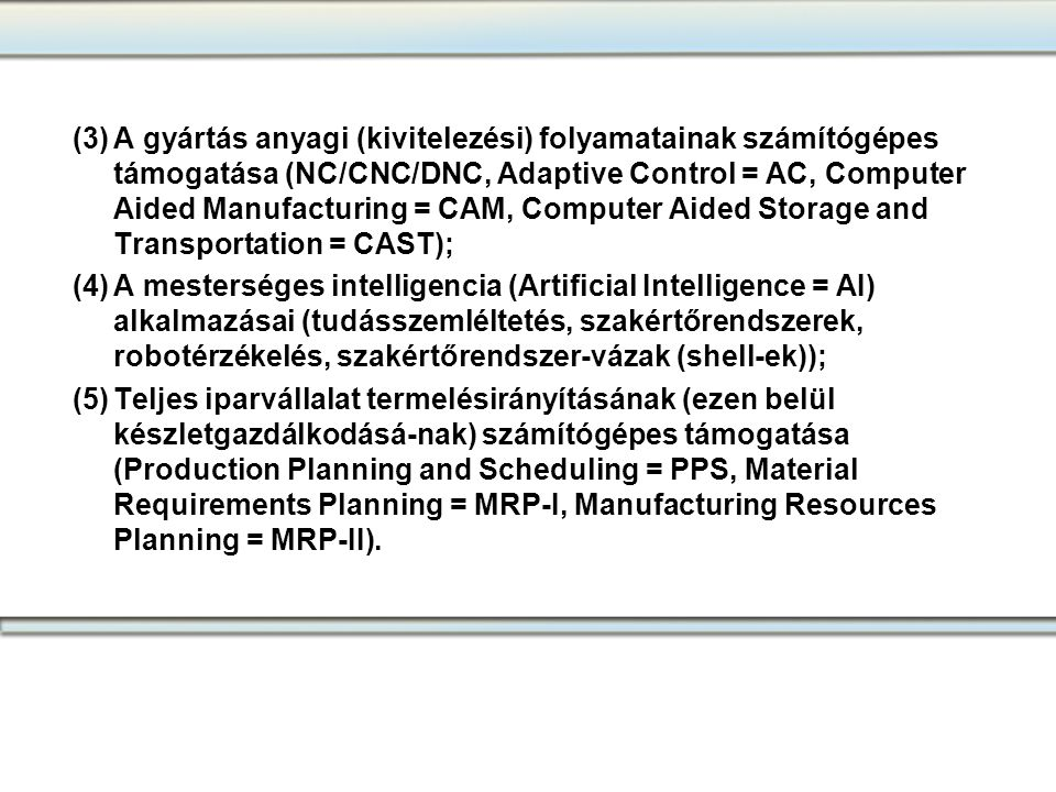 (3) A gyártás anyagi (kivitelezési) folyamatainak számítógépes támogatása (NC/CNC/DNC, Adaptive Control = AC, Computer Aided Manufacturing = CAM, Computer Aided Storage and Transportation = CAST);