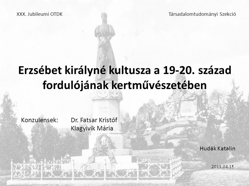 XXX. Jubileumi OTDK Erzsébet királyné kultusza a 19-20. század fordulójának kertművészetében. Konzulensek: Dr. Fatsar Kristóf.
