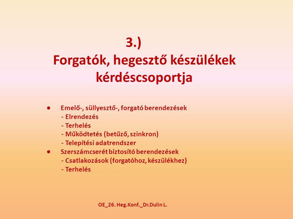 3.) Forgatók, hegesztő készülékek kérdéscsoportja ● Emelő-, süllyesztő-, forgató berendezések - Elrendezés - Terhelés - Működtetés (betűző, szinkron) - Telepítési adatrendszer ● Szerszámcserét biztosító berendezések - Csatlakozások (forgatóhoz, készülékhez) - Terhelés OE_26.