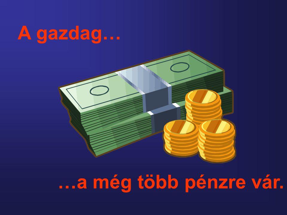 A gazdag… …a még több pénzre vár.
