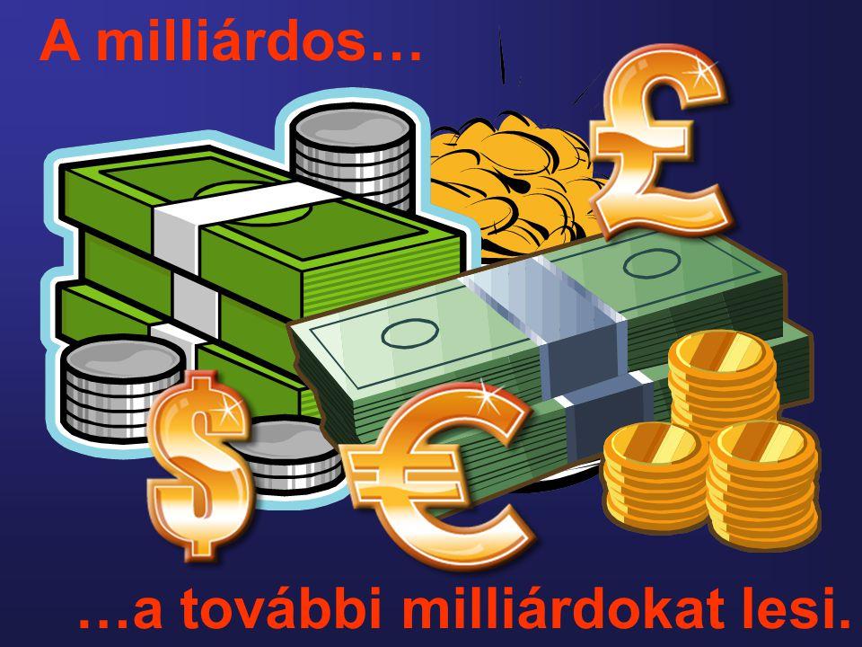 A milliárdos… …a további milliárdokat lesi.