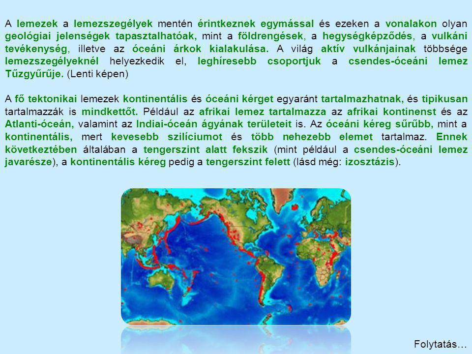 A lemezek a lemezszegélyek mentén érintkeznek egymással és ezeken a vonalakon olyan geológiai jelenségek tapasztalhatóak, mint a földrengések, a hegységképződés, a vulkáni tevékenység, illetve az óceáni árkok kialakulása. A világ aktív vulkánjainak többsége lemezszegélyeknél helyezkedik el, leghíresebb csoportjuk a csendes-óceáni lemez Tűzgyűrűje. (Lenti képen)