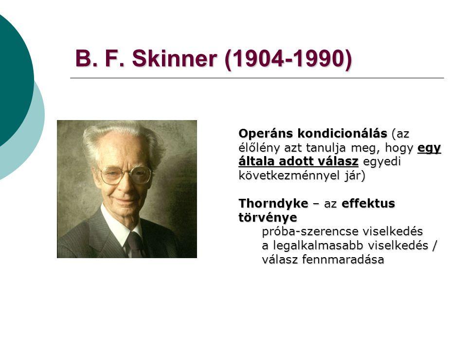 B. F. Skinner (1904-1990) Operáns kondicionálás (az élőlény azt tanulja meg, hogy egy általa adott válasz egyedi következménnyel jár)