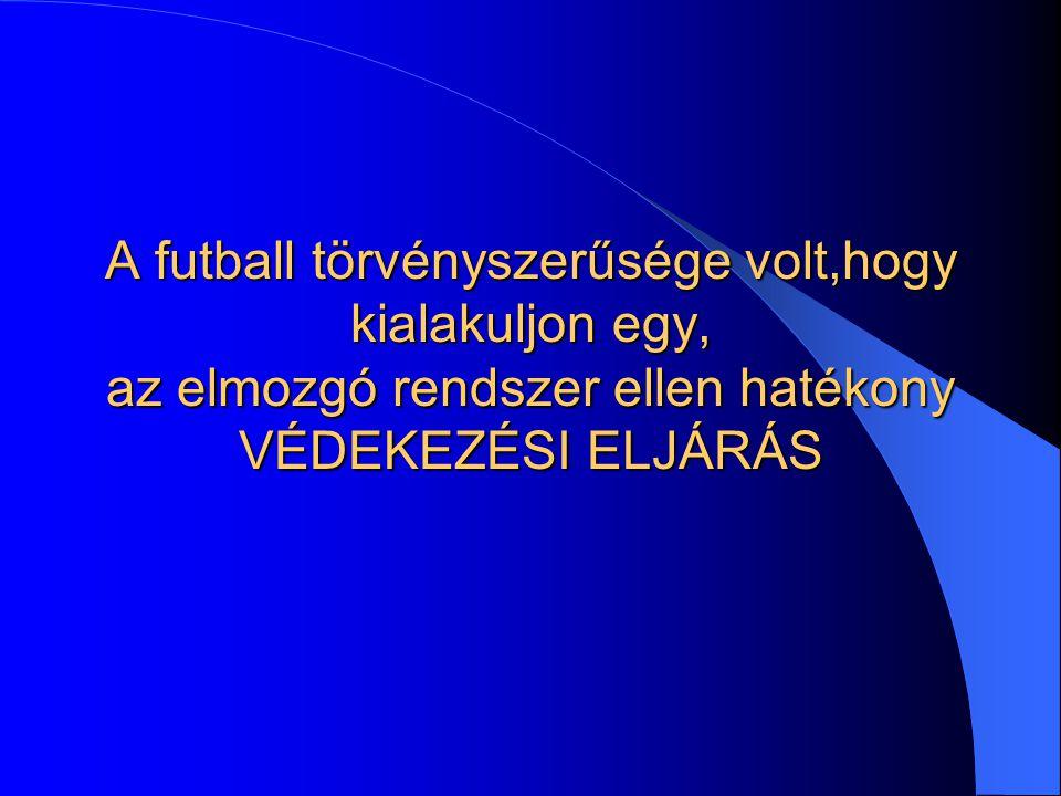 A futball törvényszerűsége volt,hogy kialakuljon egy, az elmozgó rendszer ellen hatékony VÉDEKEZÉSI ELJÁRÁS
