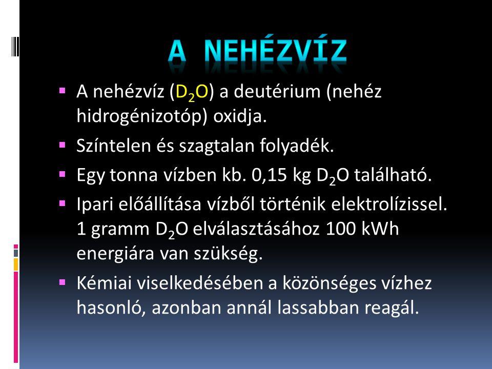 A nehézvíz A nehézvíz (D2O) a deutérium (nehéz hidrogénizotóp) oxidja.