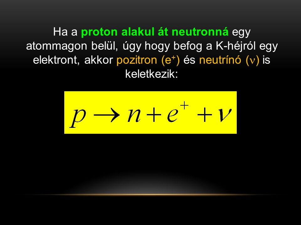 Ha a proton alakul át neutronná egy atommagon belül, úgy hogy befog a K-héjról egy elektront, akkor pozitron (e+) és neutrínó () is keletkezik: