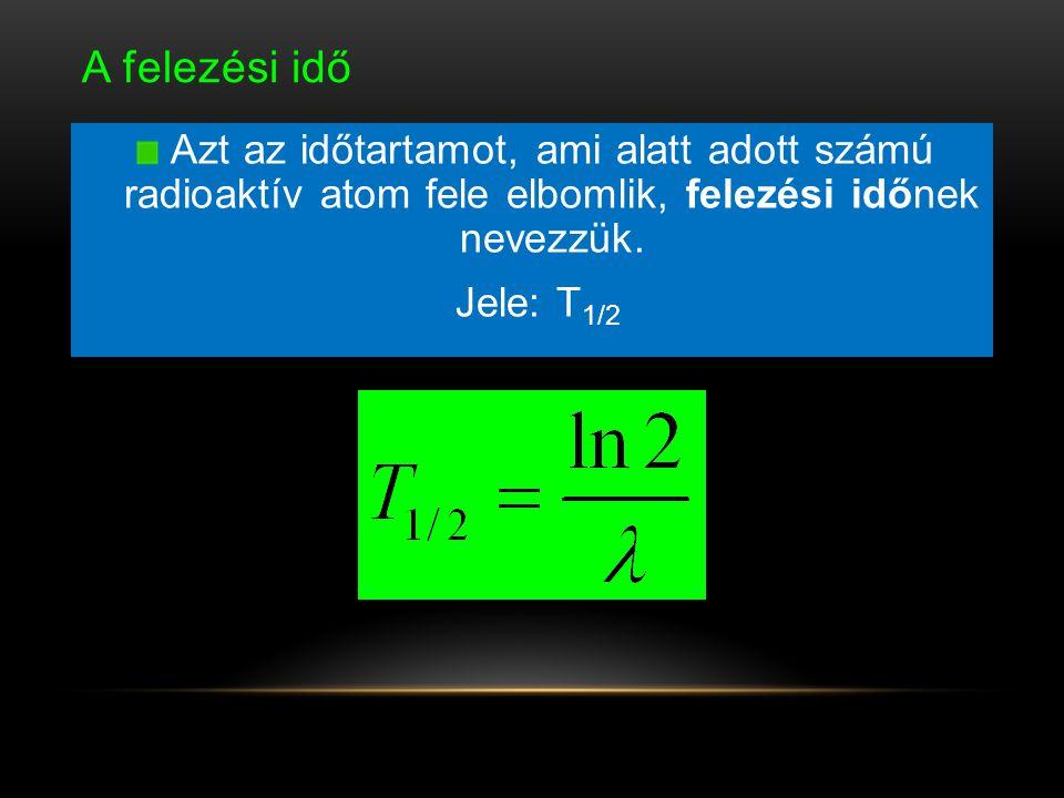 A felezési idő Azt az időtartamot, ami alatt adott számú radioaktív atom fele elbomlik, felezési időnek nevezzük.