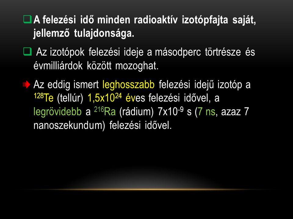 A felezési idő minden radioaktív izotópfajta saját, jellemző tulajdonsága.