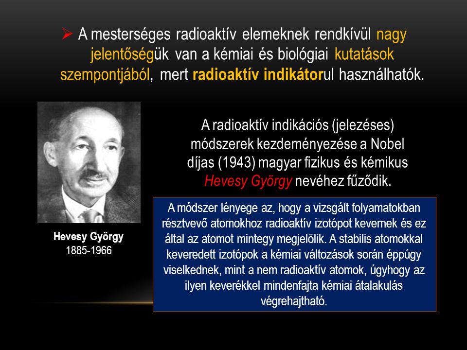 A mesterséges radioaktív elemeknek rendkívül nagy jelentőségük van a kémiai és biológiai kutatások szempontjából, mert radioaktív indikátorul használhatók.