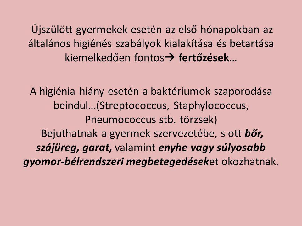 Újszülött gyermekek esetén az első hónapokban az általános higiénés szabályok kialakítása és betartása kiemelkedően fontos fertőzések… A higiénia hiány esetén a baktériumok szaporodása beindul…(Streptococcus, Staphylococcus, Pneumococcus stb.
