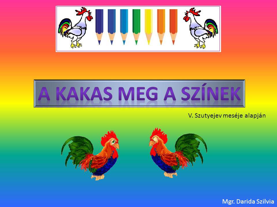 A Kakas meg a színek V. Szutyejev meséje alapján Mgr. Darida Szilvia