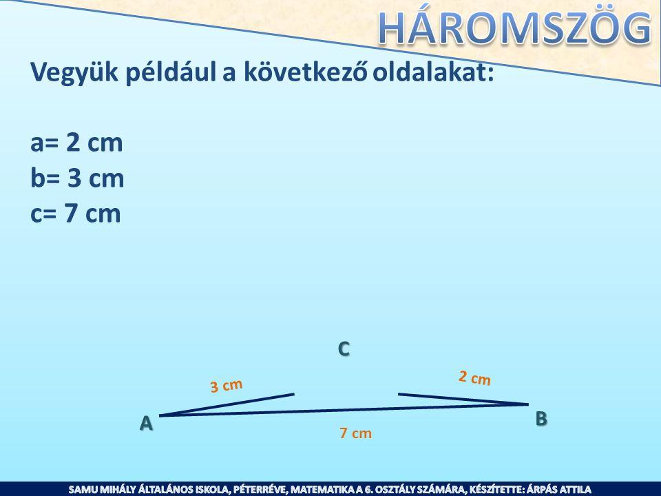 Vegyük például a következő oldalakat: a= 2 cm b= 3 cm c= 7 cm