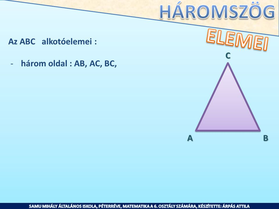 ELEMEI Az ABC alkotóelemei : C három oldal : AB, AC, BC, A B