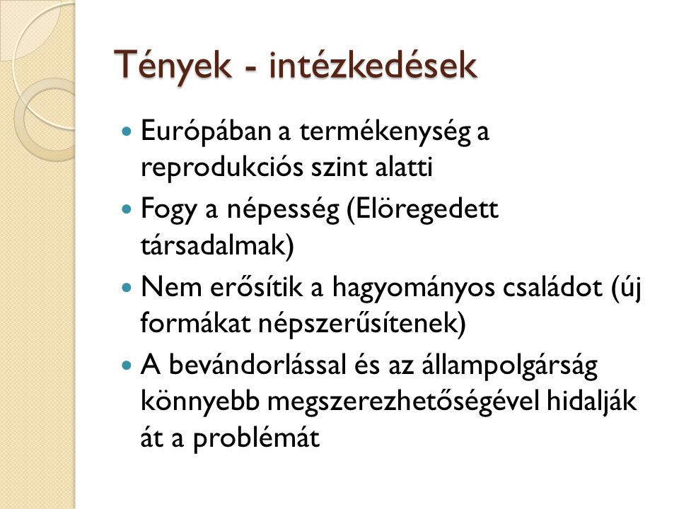 Tények - intézkedések Európában a termékenység a reprodukciós szint alatti. Fogy a népesség (Elöregedett társadalmak)