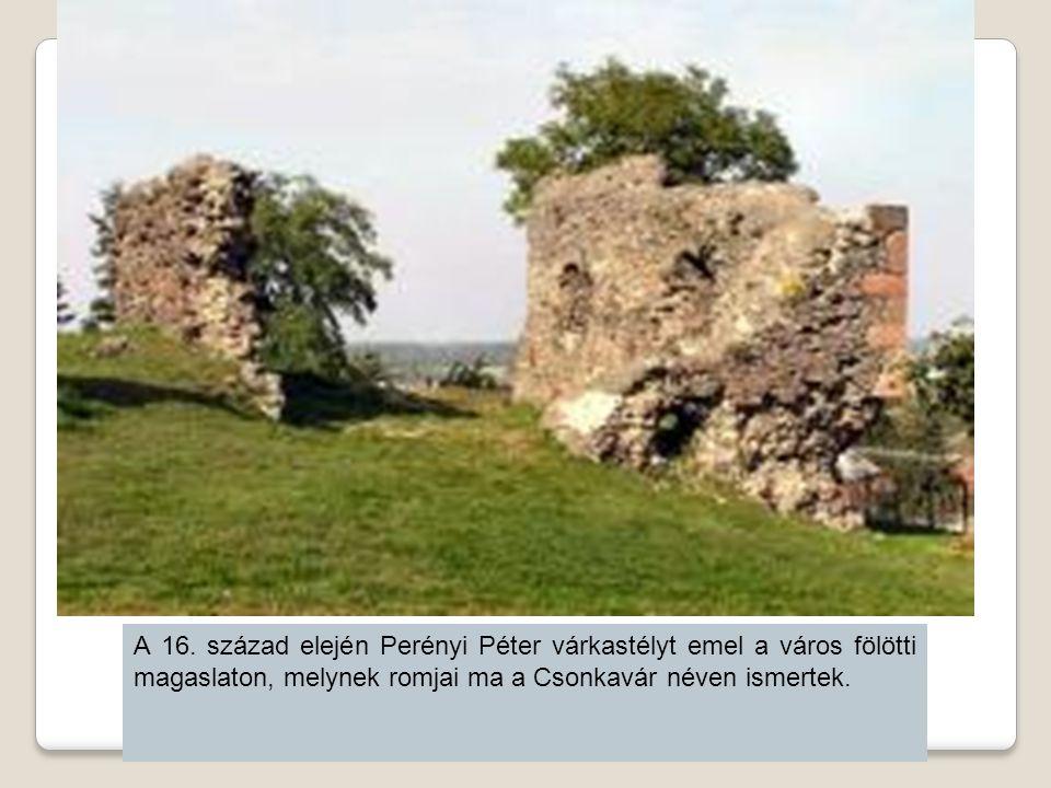 A 16. század elején Perényi Péter várkastélyt emel a város fölötti magaslaton, melynek romjai ma a Csonkavár néven ismertek.
