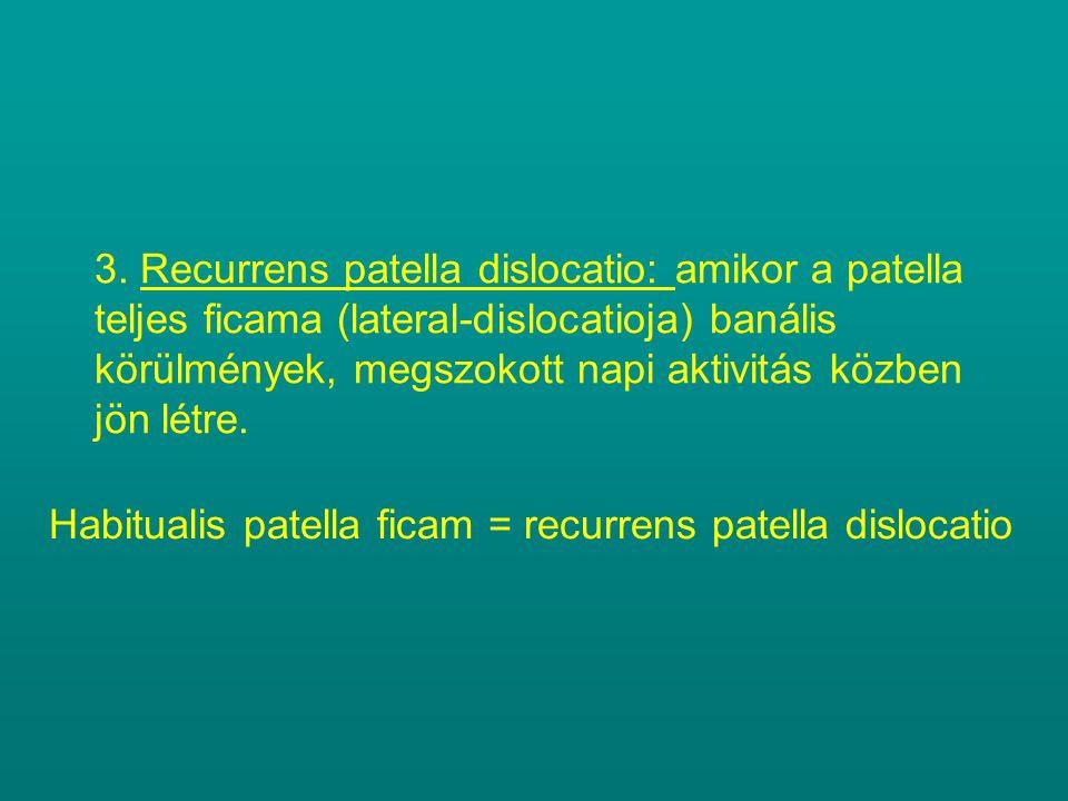 3. Recurrens patella dislocatio: amikor a patella teljes ficama (lateral-dislocatioja) banális körülmények, megszokott napi aktivitás közben jön létre.