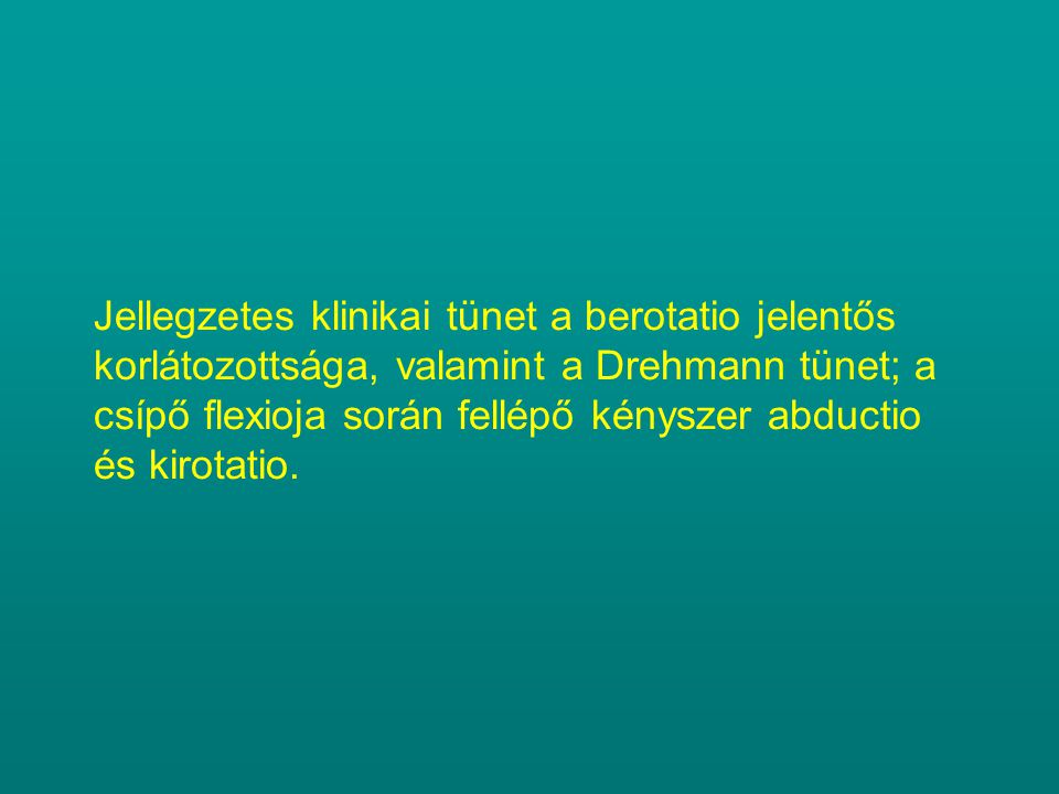 Jellegzetes klinikai tünet a berotatio jelentős korlátozottsága, valamint a Drehmann tünet; a csípő flexioja során fellépő kényszer abductio és kirotatio.