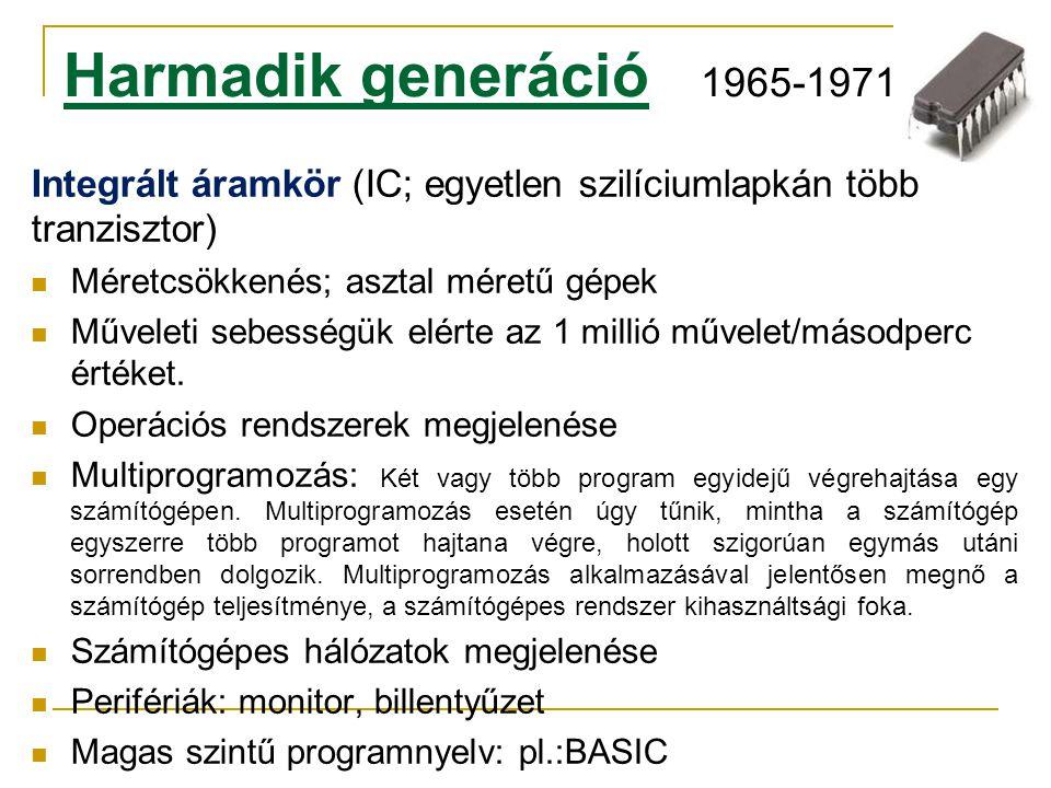Harmadik generáció 1965-1971 Integrált áramkör (IC; egyetlen szilíciumlapkán több tranzisztor) Méretcsökkenés; asztal méretű gépek.