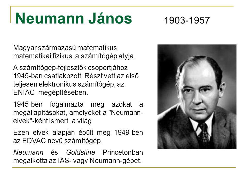 Neumann János 1903-1957 Magyar származású matematikus, matematikai fizikus, a számítógép atyja.