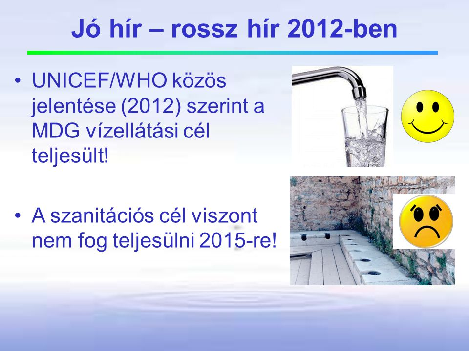 Jó hír – rossz hír 2012-ben UNICEF/WHO közös jelentése (2012) szerint a MDG vízellátási cél teljesült!