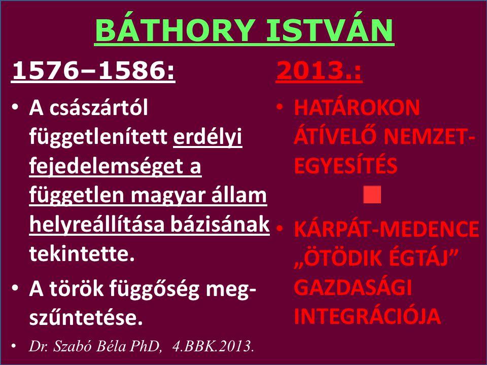 BÁTHORY ISTVÁN 1576–1586: A császártól függetlenített erdélyi fejedelemséget a független magyar állam helyreállítása bázisának tekintette.