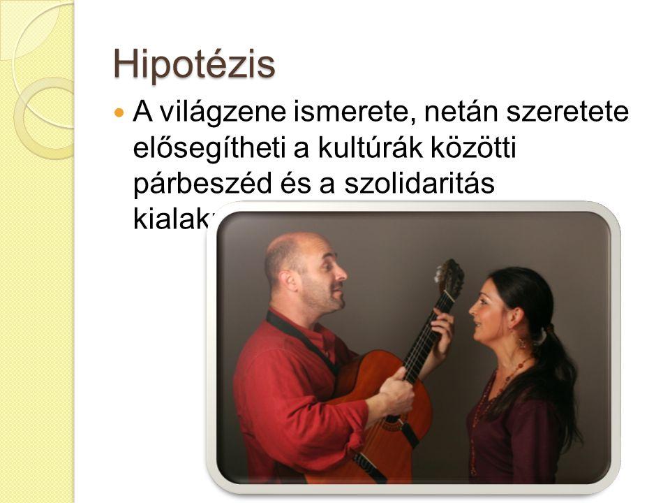 Hipotézis A világzene ismerete, netán szeretete elősegítheti a kultúrák közötti párbeszéd és a szolidaritás kialakulását.