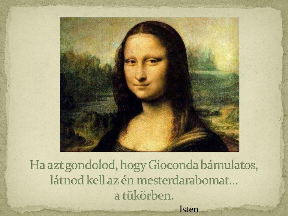Ha azt gondolod, hogy Gioconda bámulatos, látnod kell az én mesterdarabomat… a tükörben. Isten