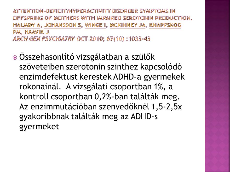 Attention-deficit/hyperactivity disorder symptoms in offspring of mothers with impaired serotonin production. Halmøy A, Johansson S, Winge I, McKinney JA, Knappskog PM, Haavik J Arch Gen Psychiatry Oct 2010; 67(10) :