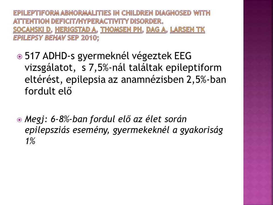 Epileptiform abnormalities in children diagnosed with attention deficit/hyperactivity disorder. Socanski D, Herigstad A, Thomsen PH, Dag A, Larsen TK Epilepsy Behav Sep 2010;