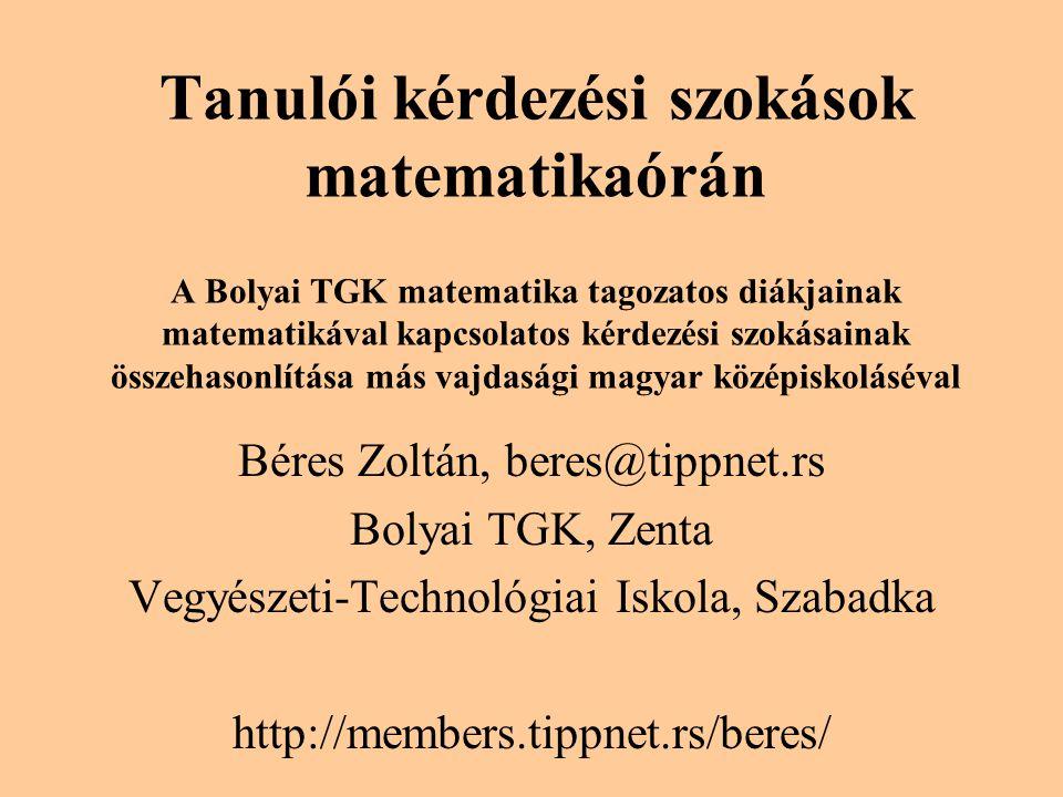 Tanulói kérdezési szokások matematikaórán A Bolyai TGK matematika tagozatos diákjainak matematikával kapcsolatos kérdezési szokásainak összehasonlítása más vajdasági magyar középiskoláséval