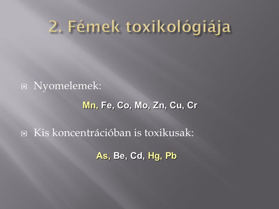 2. Fémek toxikológiája Nyomelemek: Kis koncentrációban is toxikusak: