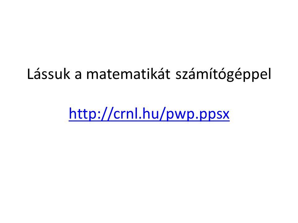 Lássuk a matematikát számítógéppel http://crnl.hu/pwp.ppsx