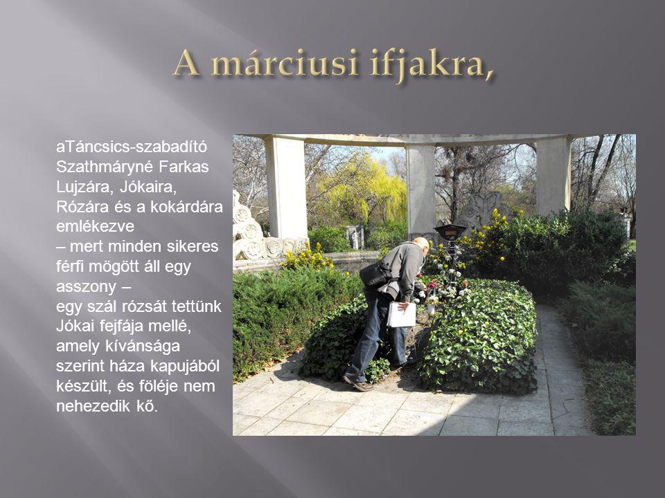 A márciusi ifjakra, aTáncsics-szabadító Szathmáryné Farkas Lujzára, Jókaira, Rózára és a kokárdára emlékezve.