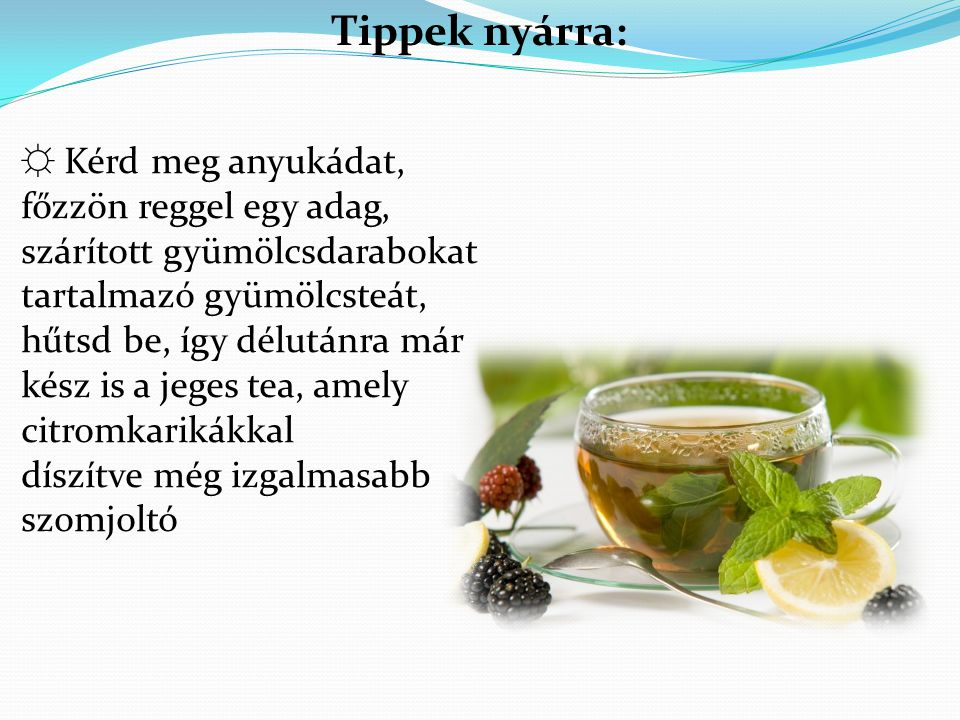 Tippek nyárra: ☼ Kérd meg anyukádat, főzzön reggel egy adag, szárított gyümölcsdarabokat tartalmazó gyümölcsteát,