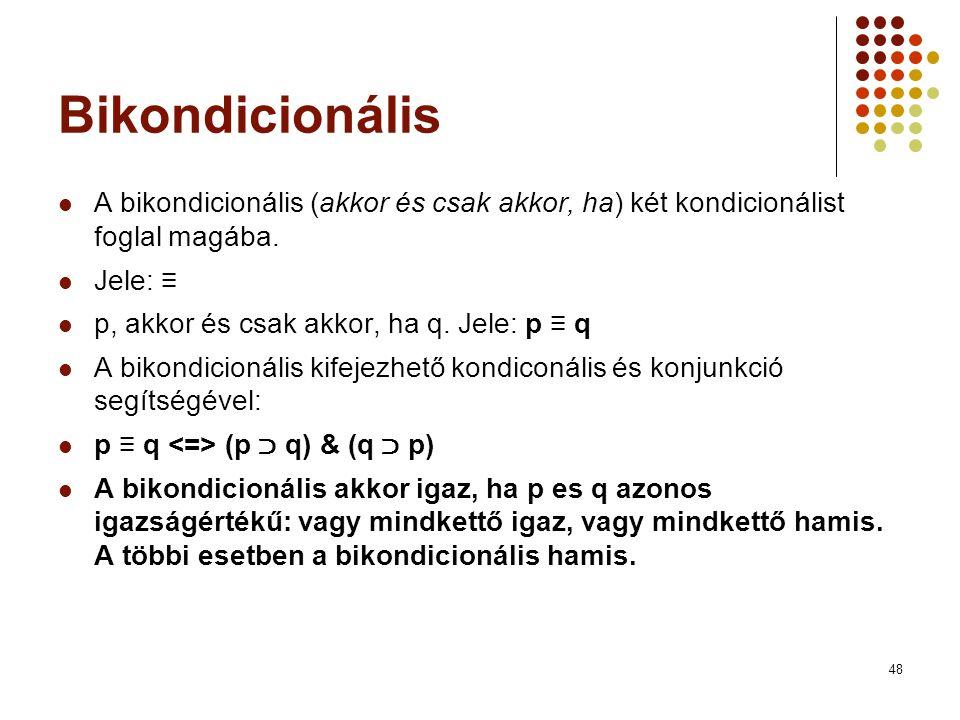 Bikondicionális A bikondicionális (akkor és csak akkor, ha) két kondicionálist foglal magába. Jele: ≡