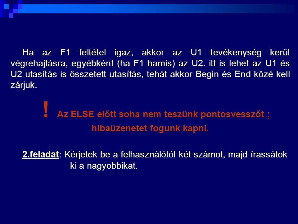 Ha az F1 feltétel igaz, akkor az U1 tevékenység kerül végrehajtásra, egyébként (ha F1 hamis) az U2. itt is lehet az U1 és U2 utasítás is összetett utasítás, tehát akkor Begin és End közé kell zárjuk.