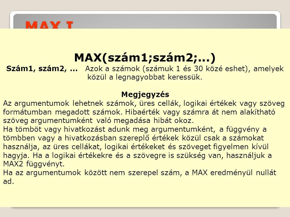 MAX I. MAX(szám1;szám2;...) Szám1, szám2, ... Azok a számok (számuk 1 és 30 közé eshet), amelyek közül a legnagyobbat keressük.